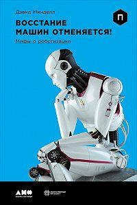 Дэвид Минделл -Восстание машин отменяется! Мифы о роботизации