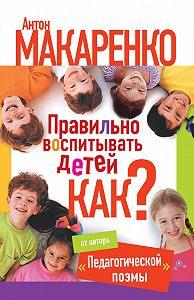 Антон Семенович Макаренко -Правильно воспитывать детей. Как?