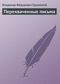 Владимир Одоевский -Перехваченные письма