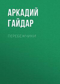 Аркадий Гайдар -Перебежчики