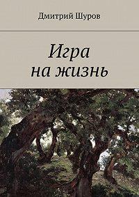 Дмитрий Шуров -Игра нажизнь