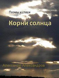 Александр Александров -Корни солнца. Поэмы и стихи