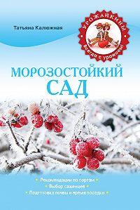 Татьяна Калюжная - Морозостойкий сад