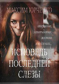 Максим Юрченко -Исповедь последней слезы