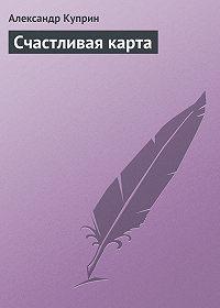 Александр Куприн -Счастливая карта