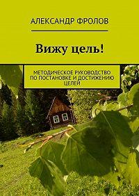 Александр Фролов -Вижу цель! Методическое руководство попостановке идостижению целей