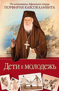 Порфирий Кавсокаливит -Дети и молодежь: по сочинениям Афонского старца Порфирия Кавсокаливита