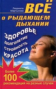 Людмила Мартынова -Все о рыдающем дыхании. Здоровье, долголетие, стройность, красота. Более 100 рекомендаций на разные случаи
