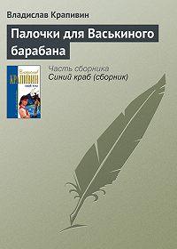 Владислав Крапивин - Палочки для Васькиного барабана