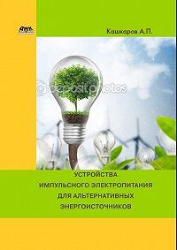 Андрей Кашкаров -Устройства импульсного электропитания для альтернативных энергоисточников