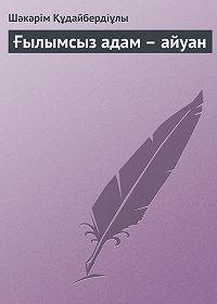 Шəкəрім Құдайбердіұлы -Ғылымсыз адам – айуан