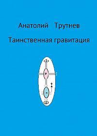 Анатолий Трутнев -Таинственная гравитация