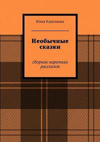 Юлия Каштанова -Необычные сказки