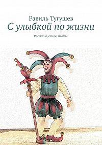 Равиль Тугушев -Сулыбкой пожизни. Рассказы, стихи, поэмы