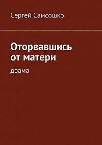 Сергей Самсошко - Оторвавшись отматери. Драма