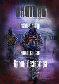Артур Астоян -Охотник. Книга вторая. Кровь дезертира