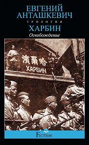 Евгений Анташкевич -Харбин. Книга 3. Освобождение