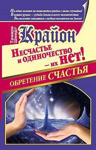 Тамара Шмидт -Крайон. Обретение счастья. Несчастье и одиночество – их нет!