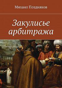 Михаил Поздняков - Закулисье арбитража
