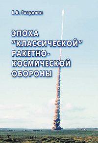 Евгений Васильевич Гаврилин -Эпоха «классической» ракетно-космической обороны