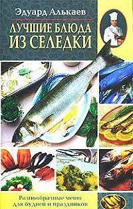 Эдуард Николаевич Алькаев - Лучшие блюда из селедки. Разнообразные меню для будней и праздников