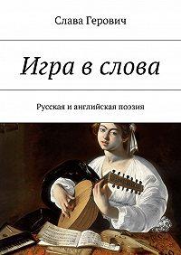 Слава Герович - Игра вслова. Русская ианглийская поэзия