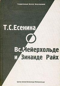 Н. Панфилова, О. Фельдман - Т. С. Есенина о В. Э. Мейерхольде и З. Н. Райх (сборник)
