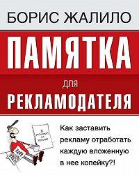 Борис Жалило - Памятка для рекламодателя. Как заставить рекламу отработать каждую вложенную копейку?!