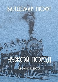Валдемар Люфт -Чужой поезд. Сборник повестей