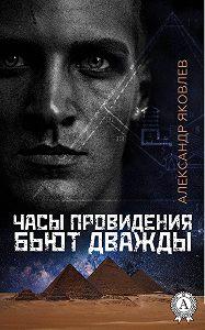 Александр Яковлев -Часы провидения бьют дважды