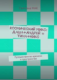 Светлана МАК - Космическиймикс: Даша+Андрей = Тина+Никс. Путешествия вовремени ипространстве