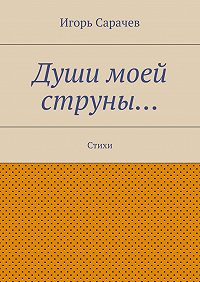Игорь Сарачев -Души моей струны… Стихи
