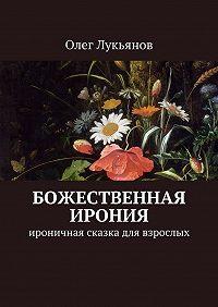 Олег Лукьянов - Божественная ирония. Ироничная сказка для взрослых