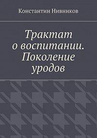 Константин Нивников - Трактат о воспитании. Поколение уродов