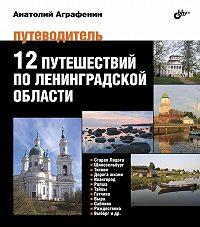 Анатолий Аграфенин - 12 путешествий поЛенинградской области. Путеводитель