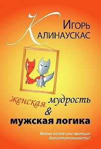 Игорь Калинаускас -Женская мудрость и мужская логика. Война полов или принцип дополнительности?