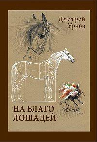 Дмитрий Урнов -На благо лошадей. Очерки иппические