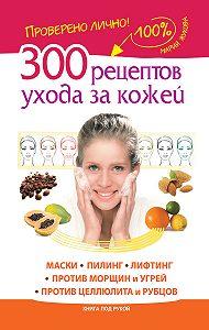 Мария Жукова -300 рецептов ухода за кожей. Маски.Пилинг. Лифтинг. Против морщин и угрей. Против целлюлита и рубцов