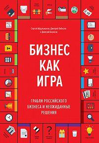 Дмитрий Борисов -Бизнес как игра. Грабли российского бизнеса и неожиданные решения