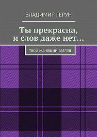 Владимир Герун -Ты прекрасна, ислов даженет… Твой манящий взгляд