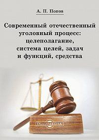 Алексей Попов -Современный отечественный уголовный процесс: целеполагание, система целей, задач и функций, средства