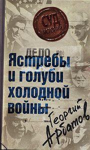 Георгий Арбатов - Дело: «Ястребы и голуби холодной войны»