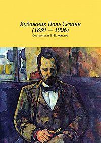 В. Жиглов - Художник Поль Сезанн(1839–1906)