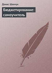 Денис Шевчук - Бюджетирование: самоучитель