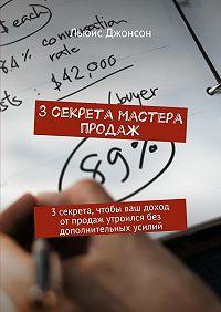 Льюис Джонсон -3секрета мастера продаж. 3секрета, чтобы ваш доход отпродаж утроился без дополнительных усилий