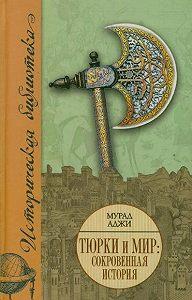 Мурад Аджи - Тюрки и мир. Сокровенная история