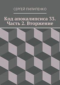 Сергей Пилипенко - Код апокалипсиса 33. Часть 2. Вторжение