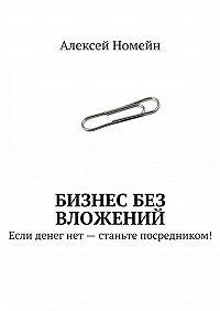 Алексей Номейн -Бизнес без вложений. Если денег нет– станьте посредником!