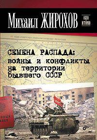 Михаил Жирохов -Семена распада: войны и конфликты на территории бывшего СССР
