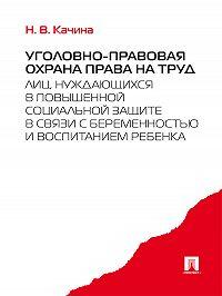 Наталья Качина -Уголовно-правовая охрана права на труд лиц, нуждающихся в повышенной социальной защите в связи с беременностью и воспитанием ребенка